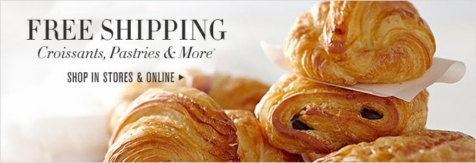 FREE SHIPPING - Croissants, Pastries & More* - SHOP IN STORES & ONLINE