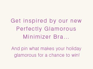 426a1b9010ab5 Bali Perfectly Glamorous Holiday Sweepstakes · Get inspired by our new  Perfectly Glamorous Minimizer Bra...And pin what makes ...