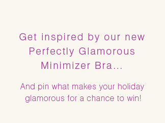 Get inspired by our new Perfectly Glamorous Minimizer Bra...And pin what makes your holiday glamorous for a chance to win!