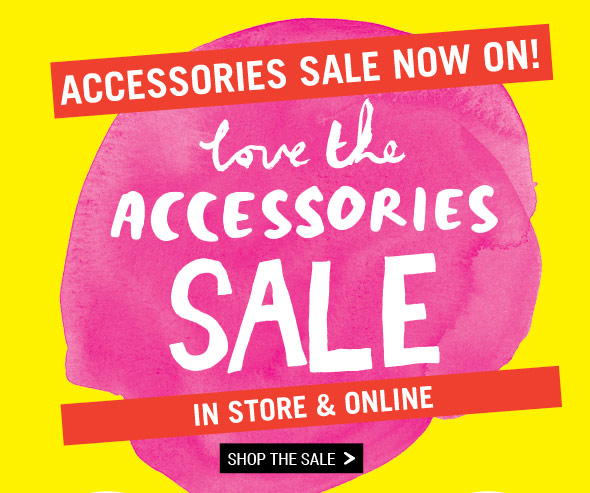 Accessories Sale Now On! Love The Accessories Sale. In Store and Online. Shop The Sale.