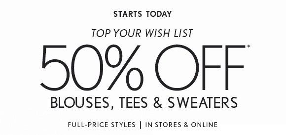 STARTS TODAY TOP YOUR WISH LIST 50% OFF* BLOUSES, TEES & SWEATERS  FULL-PRICE STYLES | IN STORES & ONLINE
