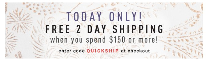 Today Only! Free 2 Day Shipping when you spend $150 or more!