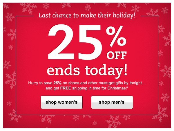 Last chance to make their holiday! 25% OFF ends today! Hurry to save 25% on shoes and other must-get gifts by tonight...and get FREE shipping in time for Christmas!*