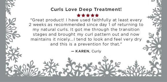 Curls Love Deep Treatment! Great product! I have used faithfully at least every 2 weeks as recommended since day 1 of returning to my natural curls. It got me through the transition stages and brought my curl pattern out and now maintains it nicely...I tend to look and feel very dry and this is a prevention for that.....Karen, Curly