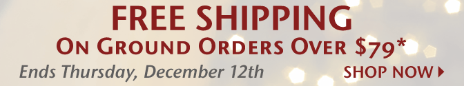 Free Shipping on Ground Orders Over $79* - Ends Thursday, December 12th - Shop Now