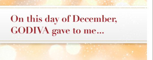 On this Day of December GODIVA gave to me...