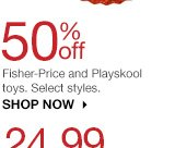 50% off Fisher-Price and Playskool toys. Select styles. SHOP NOW