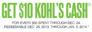 GET $10 KOHL'S CASH FOR EVERY $50 SPENT through Dec. 24. Redeemable Dec. 25, 2013, through Jan. 5, 2014.*