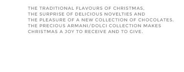 The traditional flavours of Christmas, the surprise of delicious novelties and the pleasure of a new collection of chocolates. The precious Armani/Dolci collection makes Christmas a joy to receive and to give.