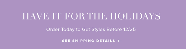 Have It for the Holidays Order Today to Get Styles Before 12/25 - - See Shipping Details: