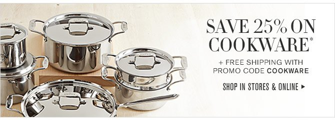 SAVE 25% ON COOKWARE* + FREE SHIPPING WITH PROMO CODE COOKWARE - SHOP IN STORES & ONLINE