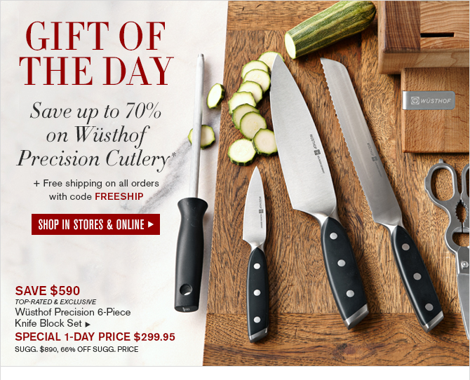 GIFT OF THE DAY - Save up to 70% on Wüsthof Precision Cutlery* + Free shipping on orders over $49 with code SHIP4FREE - SHOP IN STORES & ONLINE