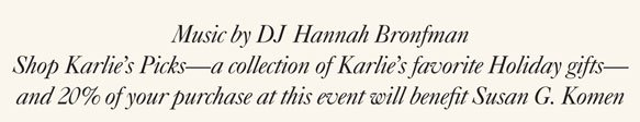 Music by DJ Hannah Bronfman | Shop Karlie's Picks—a collection of Karlie's favorite Holiday gifts—and 20% of your purchase at this event will benefit Susan G. Komen