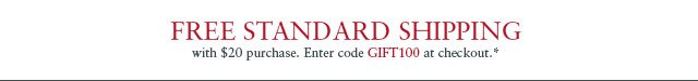 Free standard shipping with $20 purchase. Enter code GIFT100 at checkout.*
