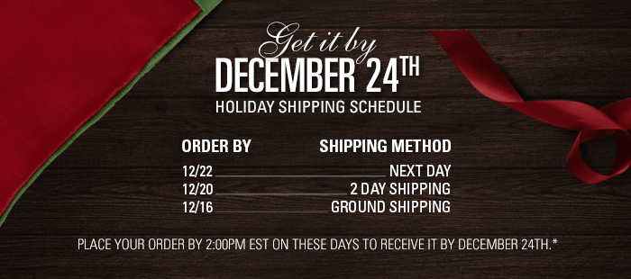 Get it by December 24th, Holiday Shipping Schedule
