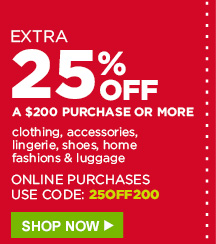 EXTRA 25% OFF A $200 PURCHASE OR MORE | clothing, accessories, lingerie, shoes, home fashions & luggage | ONLINE PURCHASES USE CODE: 25OFF200 | SHOP NOW
