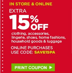 IN STORE & ONLINE | EXTRA 15% OFF clothing, accessories, lingerie, shoes, home fashions, household goods & luggage | ONLINE PURCHASES USE CODE: SAVE15PA | PRINT COUPON