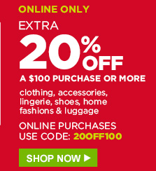 ONLINE ONLY | EXTRA 20% OFF A $100 PURCHASE OR MORE | clothing, accessories, lingerie, shoes, home fashions & luggage | ONLINE PURCHASES USE CODE: 20OFF100 | SHOP NOW