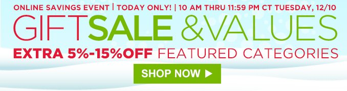 ONLINE SAVINGS EVENT | TODAY ONLY! | 10 AM THRU 11:59 PM CT TUESDAY, 12/10 | GIFT SALE & VALUES | EXTRA 5% - 15%OFF FEATURED CATEGORIES | SHOP NOW