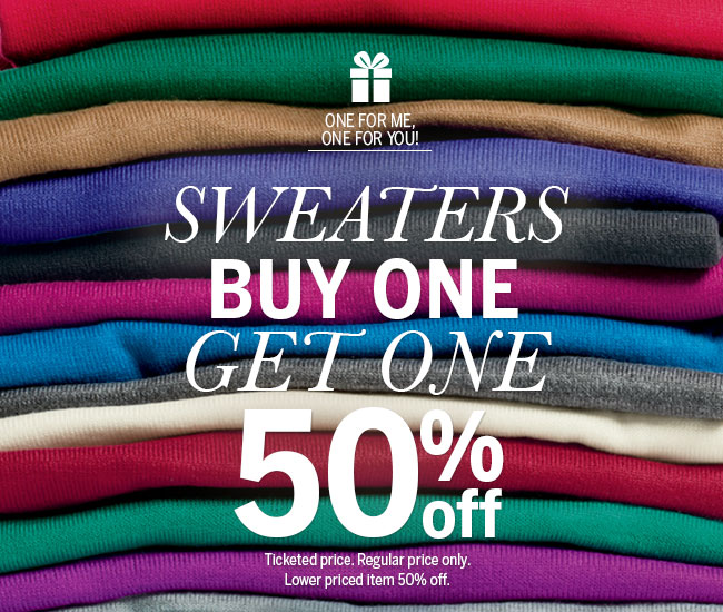 One for me, one for you! Sweaters Buy One Get One 50% off. Ticketed price. Regular price only. Lower priced item 50% off.