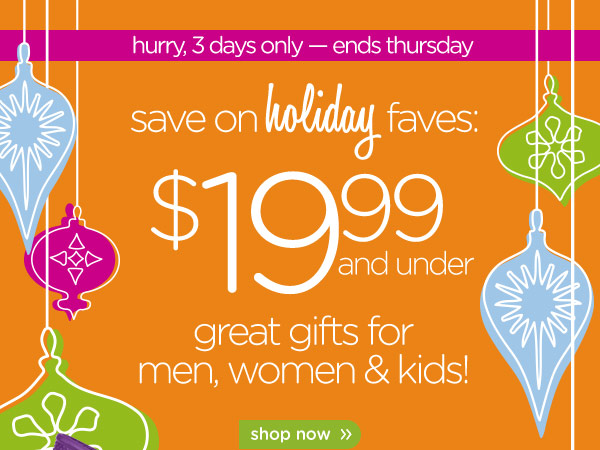 save on holiday faves: $19.99 and under - great gifts for men, women & kids! shop now