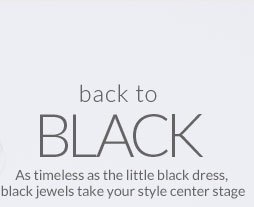 Back To Black - As timeless as the little black dress, black jewels take your style center stage