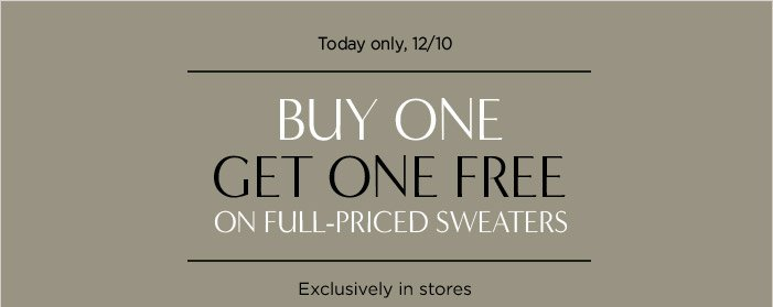 Today only, 12/10 | BUY ONE GET ONE FREE ON FULL-PRICED SWEATERS