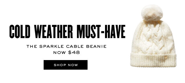 Cold weather must have. The sparkle cable beanie. Now 48 dollars. SHOP NOW.