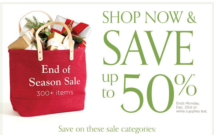 Shop now and save up to 50%. Ends Monday, Dec. 23rd or while supplies last