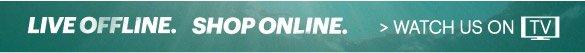 Watch Us On TV. Live Offline, Shop Online