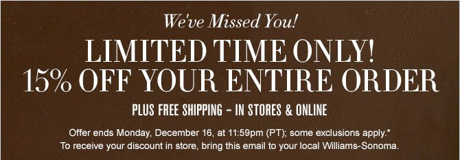We've Missed You! -- 	LIMITED TIME ONLY! -- 15% OFF YOUR ENTIRE ORDER -- PLUS FREE SHIPPING - IN STORES & ONLINE -- Offer ends Monday, December 16, at 11:59pm (PT); some exclusions apply.* To receive your discount in store, bring this email to your local Williams-Sonoma.