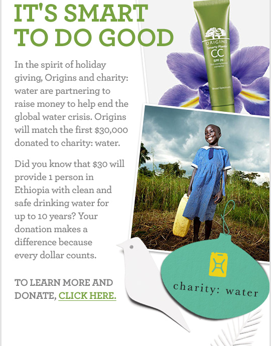 IT IS SMART TO DO GOOD In the spirit of holiday giving Origins and charity water are partnering to raise money to help end the global water crisis Origins will match the first 30 thousand dollars donate to charity water Did you know that 30 dollars will provide 1 person in Ethiopia with clean and safe drinking water for up to 10 years Your donation makes a difference because every dollar counts TO LEARN MORE AND DONATE CLICK HERE