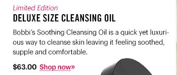 Limited Edition Deluxe Size Cleansing Oil, $63 Bobbi's Soothing Cleansing Oil is a quick yet luxurious way to cleanse skin leaving it feeling soothed, supple and comfortable. Shop now »