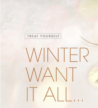 TREAT YOURSELF WINTER WANT IT ALL...
