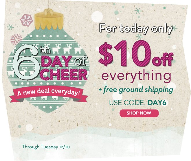 It's Day 6 of the 12 Days of Cheer! Today only, get $10 off everything + free shipping!