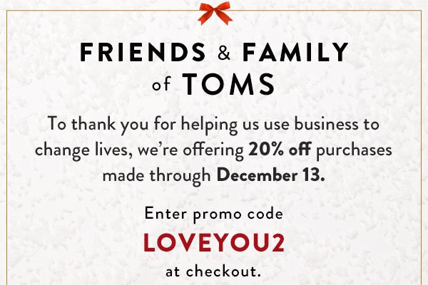 Friends & Family of TOMS - we're offering 20% off purchases made through December 13