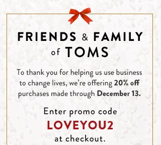Friends & Family of TOMS - 20% off purchases made through December 13.*