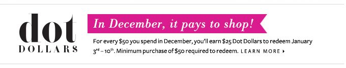 Dot Dollars - In December, it pays to shop! For every $50 you spend in December, you'll earn $25 Dot Dollars to redeem in January. Minimum purchase of $50 required to redeem. Learn More