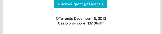 Discover great gift ideas. Offer ends December 15, 2013. Use promo code: TA10GIFT.