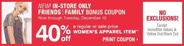 Friends and Family Bonus Coupon Exclusively for our email customers Now through Tuesday, December 10  In-Store Only  BUG: NO EXCLUSIONS! Except Incredible Values and Yellow Dot/Black Dot  40% off a regular or sale price women's apparel item** It's the perfect time to save on your favorite designer brands  Print coupon