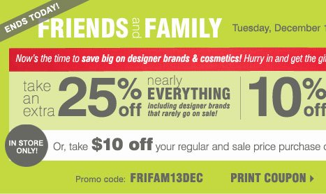 Ends Today! Friends and Family Now through Tuesday, December 10  Take an extra 25% off nearly everything including designer brands that rarely go on sale!  10% off cosmetics and fragrance**  Promo code: FRIFAM13DEC  Plus, take $10 off your regular and sale price purchase of $20 or more*** BUG: In-store only!  Savings this big on designer brands and cosmetics won't be back until after the holidays. Hurry in and get the gifts on everyone's lists!  Shop now  Print coupons   BUG: Most stores open 9AM-11PM