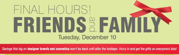 FINAL HOURS! FRIENDS and FAMILY Tuesday, December 10. Savings this  big on designer brands and cosmetics won't be back until after the  holidays. Hurry in and get the gifts an everyone's lists!