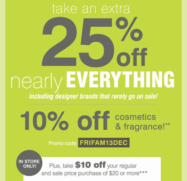take an extra 25% off nearly EVERYTHING including designer brands  that rarely go on sale! 10$% off your regular and sale price purchase of  $20 or more***