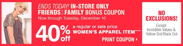 ENDS TODAY! IN-STORE ONLY FRIENDS AND FAMILY BONUS COUPON Now  through Tuesday, December 10. 40% off a regular or sale price WOMEN'S  APPAREL ITEM*** PRINT COUPON.  NO EXCLUSIONS! Except Incredible Values  & Yellow Dot/Black Dot.