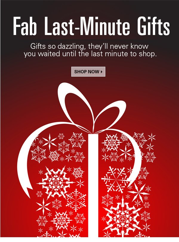 Fab Last-Minute Gifts. Gifts so dazzling, they'll never know you waited until the last minute to shop.