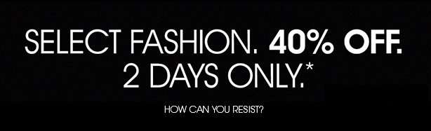 SELECT FASHION 40% OFF. 2 DAYS ONLY.*