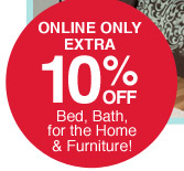 Online only | Extra 10% off bed, bath, for the home & furniture!