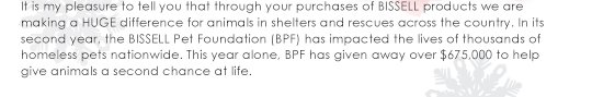 It is my pleasure to tell you that through your purchases of BISSELL products we are making a HUGE difference for animals in shelters and rescues across the country. In its second year, the BISSELL Pet Foundation (BPF) has impacted the lives of thousands of homeless pets nationwide. This year alone, BPF has given away over $675,000 to help give animals a second chance at life.