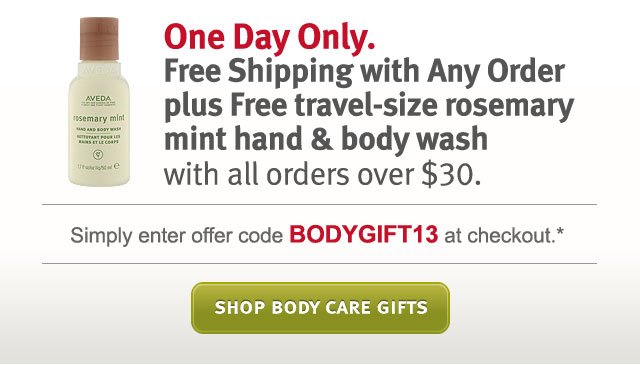 one day  only. free shipping with any order plus free travel-size rosemary mint  hand and body wash with all orders over $30. shop body care gifts.