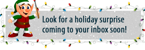 Look for a holiday surprise coming to your inbox soon!